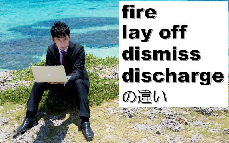 fire・lay off・dismiss・dischargeの違い