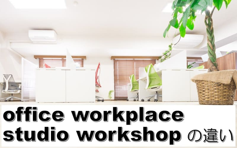 office・workplace・studio・workshopの違い