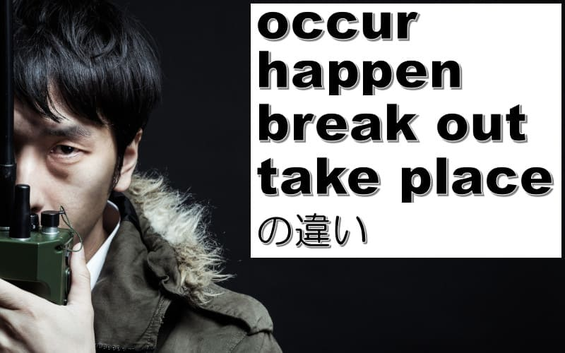occur・happen・break out・take placeの違い