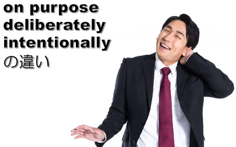 deliberately・intentionally・on purposeの違い