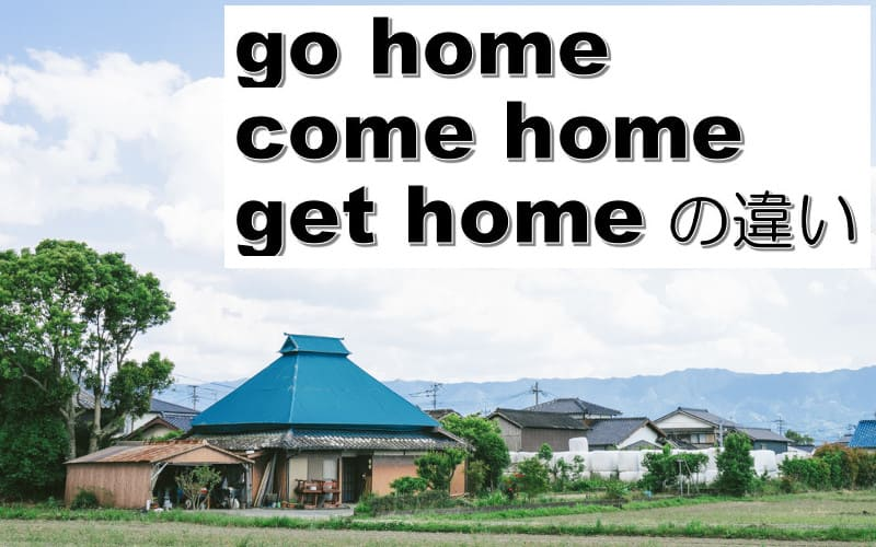 go home・come home・get homeの違い